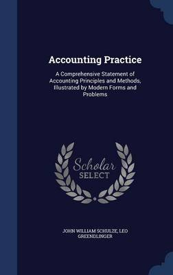 Accounting Practice - A Comprehensive Statement of Accounting Principles and Methods, Illustrated by Modern Forms and Problems...