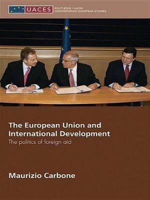 The European Union and International Development - The Politics of Foreign Aid (Electronic book text): Maurizio Carbone