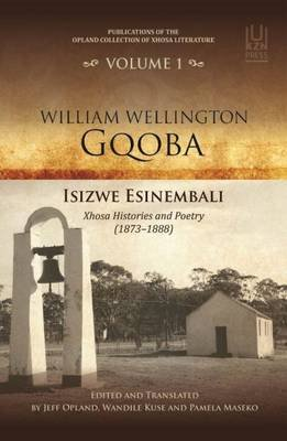 William Wellington Gqoba: Vol 1: Opland collection of Xhosa Literature - Isizwe Esinembali Xhosa histories and poetry...