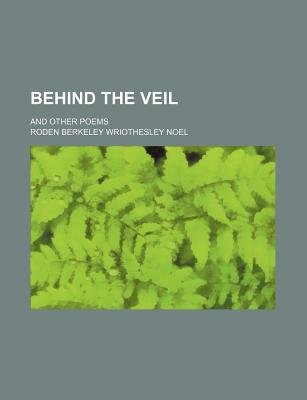 Behind the Veil; And Other Poems (Paperback): Roden Berkeley Wriothesley Noel