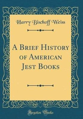 A Brief History of American Jest Books (Classic Reprint) (Hardcover): Harry Bischoff Weiss