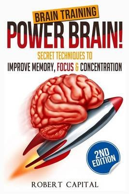 Brain Training - Power Brain! - Secret Techniques To: Improve Memory, Focus & Concentration (Paperback): Robert Capital