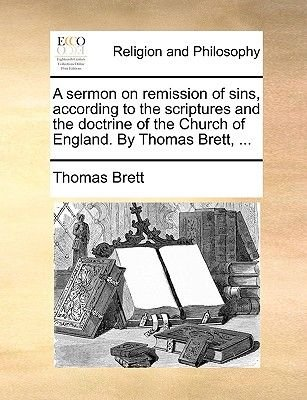A Sermon on Remission of Sins, According to the Scriptures and the Doctrine of the Church of England. by Thomas Brett, ......