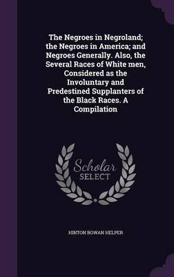 The Negroes in Negroland; The Negroes in America; And Negroes Generally. Also, the Several Races of White Men, Considered as...