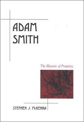 Adam Smith - The Rhetoric of Propriety (Paperback, Annotated edition): Stephen McKenna