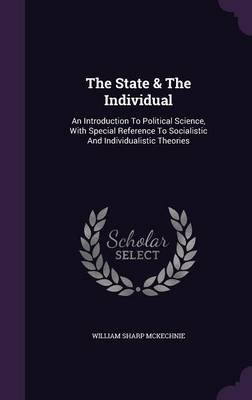 The State & the Individual - An Introduction to Political Science, with Special Reference to Socialistic and Individualistic...