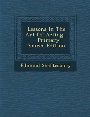 Lessons in the Art of Acting... (Paperback): Edmund Shaftesbury
