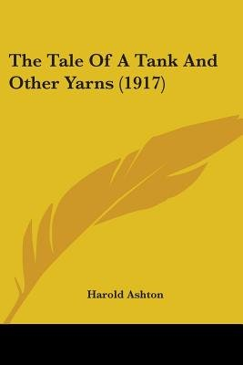 The Tale of a Tank and Other Yarns (1917) (Paperback): Harold Ashton