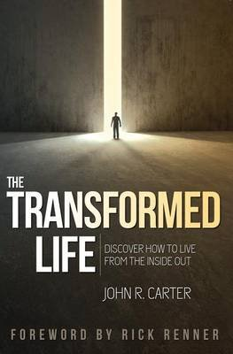 Transformed Life - Discover How to Live from the Inside Out (Paperback): John R. Carter