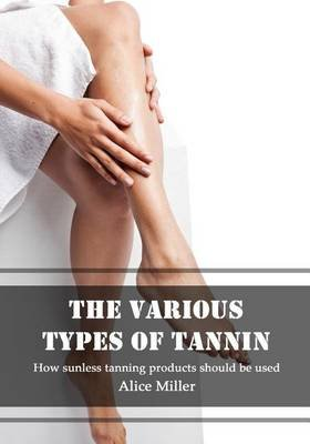 The Various Types of Tannin - How Sunless Tanning Products Should Be Used (Paperback): Alice Miller