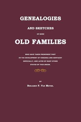 Genealogies and Sketches of Some Old Families Who Have Taken Prominent Part in the Development of Virginia and Kentucky...