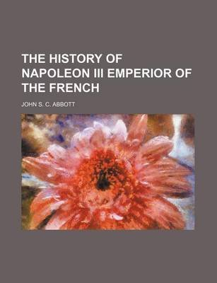 The History of Napoleon III Emperior of the French (Paperback): John Stevens Cabot Abbott