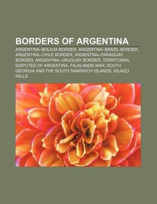 Borders of Argentina - Argentina-Bolivia Border, Argentina-Brazil Border, Argentina-Chile Border, Argentina-Paraguay Border...