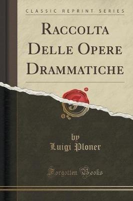 Raccolta Delle Opere Drammatiche (Classic Reprint) (Italian, Paperback): Luigi Ploner