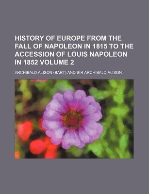 History of Europe from the Fall of Napoleon in 1815 to the Accession of Louis Napoleon in 1852 Volume 2 (Paperback): Archibald...