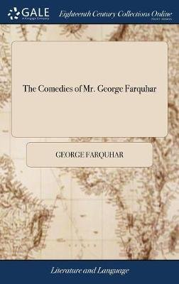 The Comedies of Mr. George Farquhar - Viz. Love and a Bottle, Constant Couple: Or a Trip to the Jubilee, Sir Harry Wildair,...