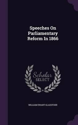 Speeches on Parliamentary Reform in 1866 (Hardcover): William Ewart Gladstone