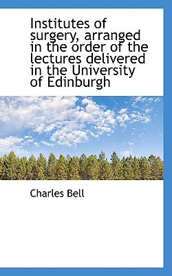 Institutes of Surgery, Arranged in the Order of the Lectures Delivered in the University of Edinburg (Paperback): Charles Bell