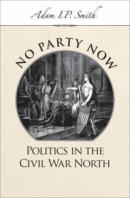 No Party Now: Politics in the Civil War North (Electronic book text): Adam I. P. Smith