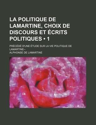 La Politique de Lamartine, Choix de Discours Et Ecrits Politiques (1); Precede D'Une Etude Sur La Vie Politique de...
