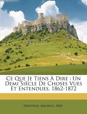 Ce Que Je Tiens Dire - Un Demi Si Cle de Choses Vues Et Entendues, 1862-1872 (English, French, Paperback): Maurice Dreyfous