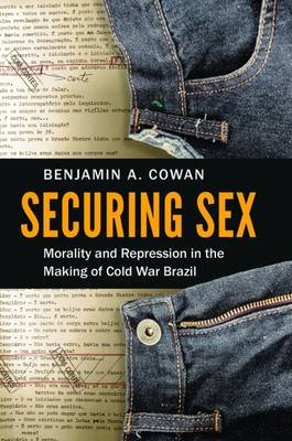Securing Sex - Morality and Repression in the Making of Cold War Brazil (Hardcover): Benjamin A Cowan
