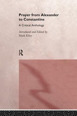 Prayer From Alexander To Constantine - A Critical Anthology (Electronic book text): Mark Kiley