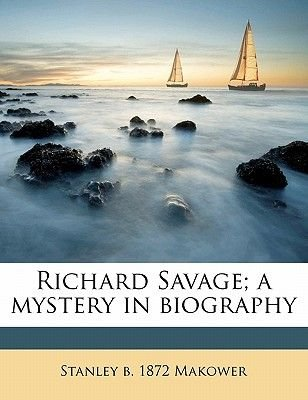 Richard Savage; A Mystery in Biography (Paperback): Stanley Victor Makower
