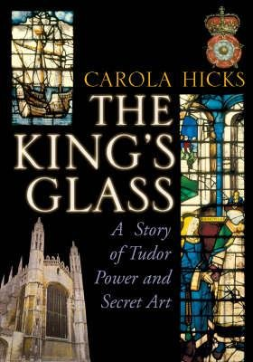 The King's Glass - A Story of Tudor Power and Secret Art (Hardcover): Carola Hicks