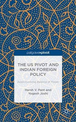 The US Pivot and Indian Foreign Policy - Asia's Evolving Balance of Power (Hardcover, 1st ed. 2016): H Pant, Y. Joshi,...