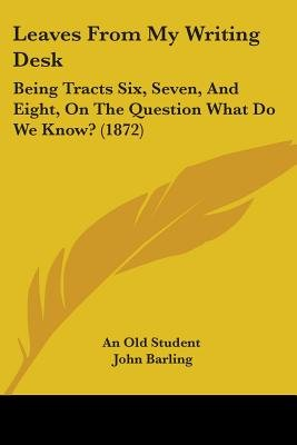 Leaves From My Writing Desk - Being Tracts Six, Seven, And Eight, On The Question What Do We Know? (1872) (Paperback): An Old...