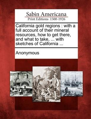 California Gold Regions - With a Full Account of Their Mineral Resources, How to Get There, and What to Take, ... with Sketches...