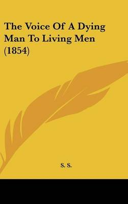 The Voice of a Dying Man to Living Men (1854) (Hardcover): Sss, Ss