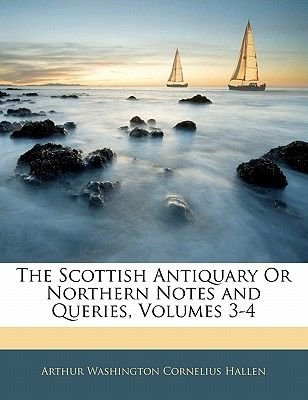 The Scottish Antiquary or Northern Notes and Queries, Volumes 3-4 (Paperback): Arthur Washington Cornelius Hallen
