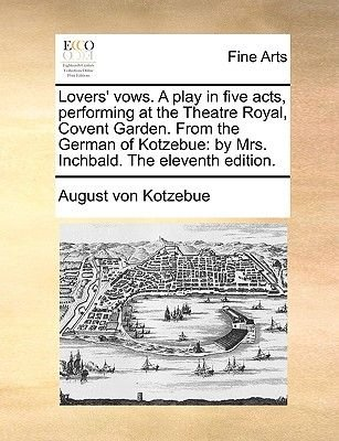 Lovers' Vows. a Play in Five Acts, Performing at the Theatre Royal, Covent Garden. from the German of Kotzebue - By Mrs....