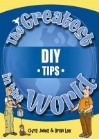 The Greatest DIY Tips in the World (Hardcover): Chris Jones, Brian Lee