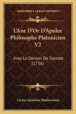 L'Ane D'Or D'Apulee Philosophe Platonicien V2 - Avec Le Demon de Socrate (1736) (French, Paperback): Lucius...