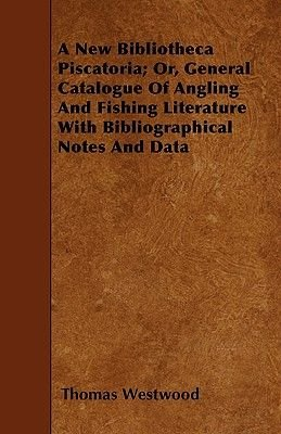 A New Bibliotheca Piscatoria; Or, General Catalogue Of Angling And Fishing Literature With Bibliographical Notes And Data...