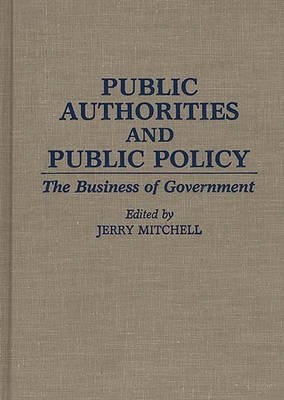 Public Authorities and Public Policy - The Business of Government (Hardcover, New): Jerry Mitchell