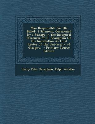 Man Responsible for His Belief - 2 Sermons, Occasioned by a Passage in the Inaugural Discourse of H. Brougham on His...