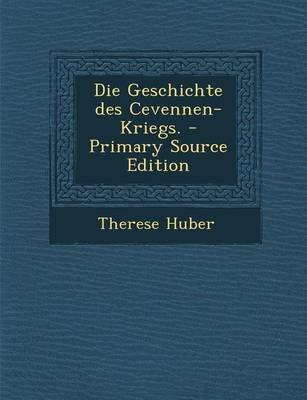 Die Geschichte Des Cevennen-Kriegs. - Primary Source Edition (English, German, Paperback): Therese Huber