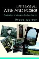 Life's Not All Wine and Roses! - A Collection of Tales from Southern France (Paperback): Bruce Watson