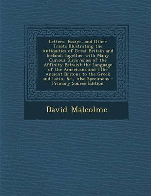 Letters, Essays, and Other Tracts Illustrating the Antiquities of Great Britain and Ireland - Together with Many Curious...