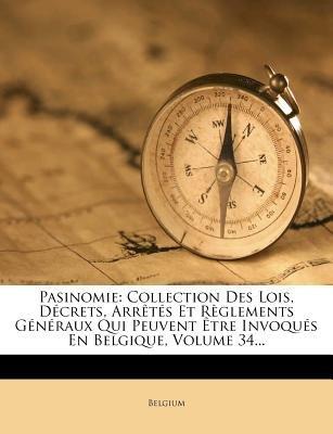 Pasinomie - Collection Des Lois, Decrets, Arretes Et Reglements Generaux Qui Peuvent Etre Invoques En Belgique, Volume 34......
