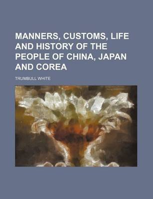 Manners, Customs, Life and History of the People of China, Japan and Corea (Paperback): Trumbull White