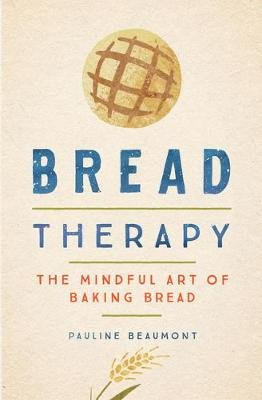 Bread Therapy - The Mindful Art of Baking Bread (Hardcover): Pauline Beaumont