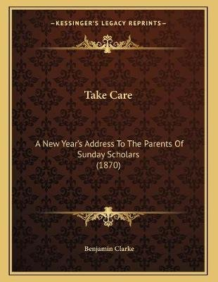 Take Care - A New Year's Address to the Parents of Sunday Scholars (1870) (Paperback): Benjamin Clarke