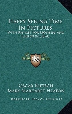 Happy Spring Time in Pictures - With Rhymes for Mothers and Children (1874) (Hardcover): Oscar Pletsch, Mary Margaret Heaton