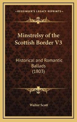 Minstrelsy of the Scottish Border V3 - Historical and Romantic Ballads (1803) (Hardcover): Walter Scott