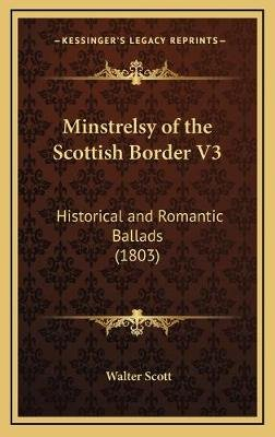Minstrelsy of the Scottish Border V3 - Historical and Romantic Ballads (1803) (Hardcover): Walter Scott